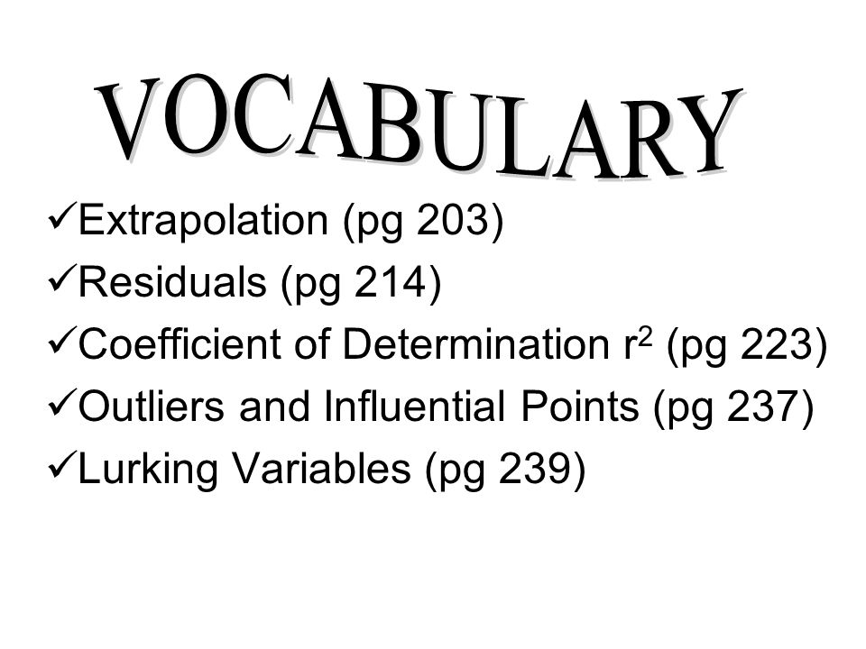 VOCABULARY Extrapolation (pg 203) Residuals (pg 214) Coefficient of Determination r2 (pg 223) Outliers and Influential Points (pg 237)