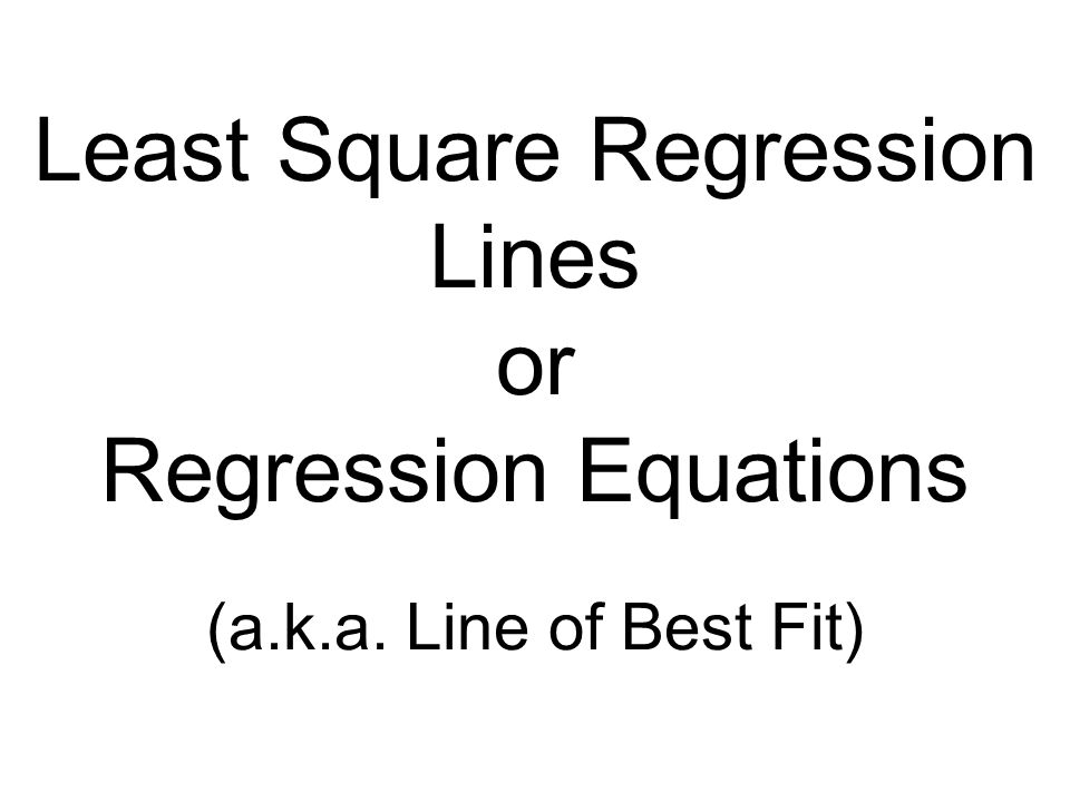 Least Square Regression Lines or Regression Equations (a. k. a