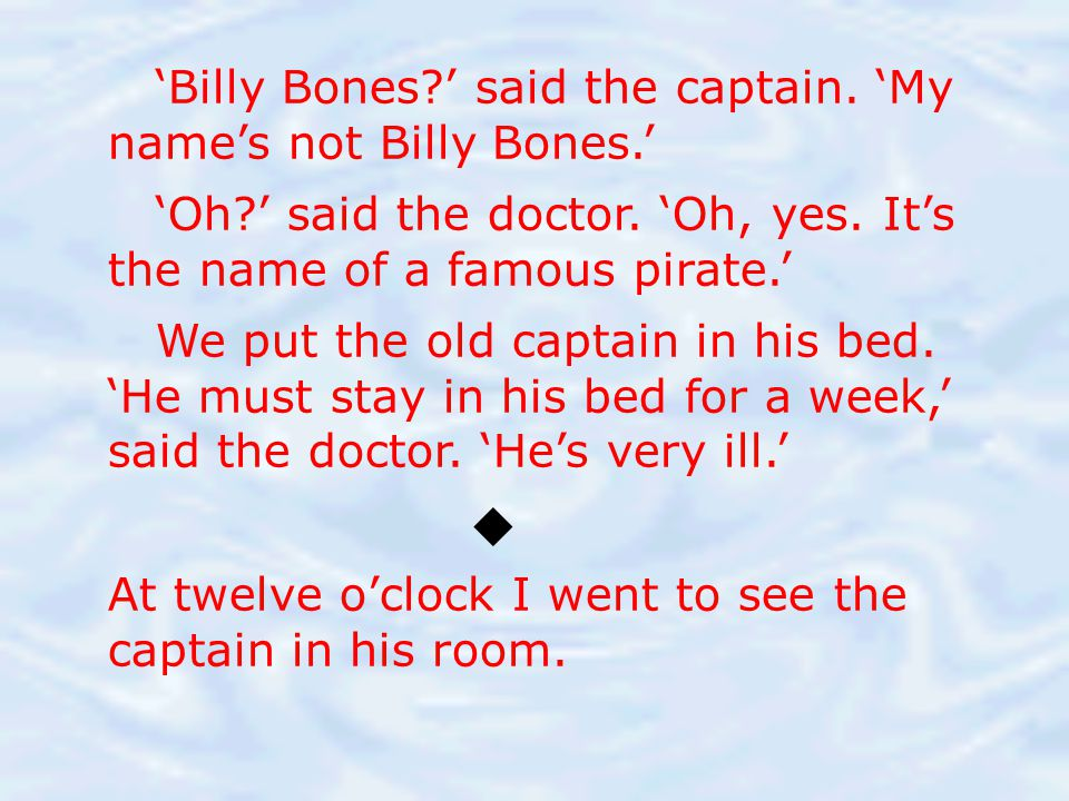  'Billy Bones ' said the captain. 'My name's not Billy Bones.'