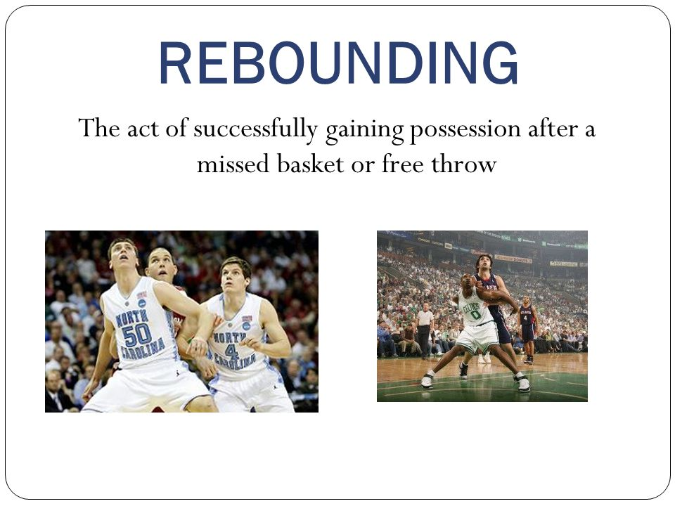 REBOUNDING The act of successfully gaining possession after a missed basket or free throw