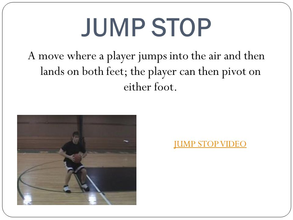 JUMP STOP A move where a player jumps into the air and then lands on both feet; the player can then pivot on either foot.