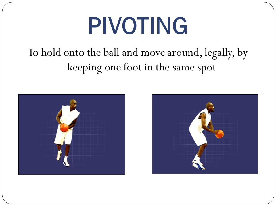 PIVOTING To hold onto the ball and move around, legally, by keeping one foot in the same spot