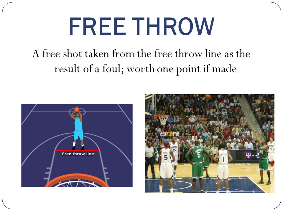 FREE THROW A free shot taken from the free throw line as the result of a foul; worth one point if made.