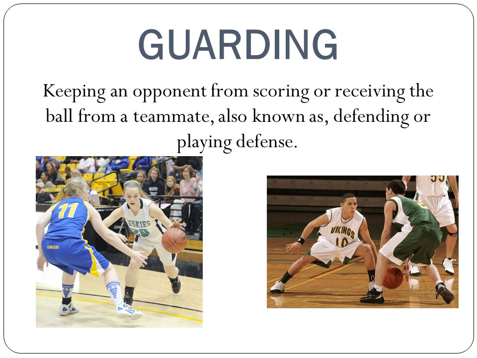 GUARDING Keeping an opponent from scoring or receiving the ball from a teammate, also known as, defending or playing defense.