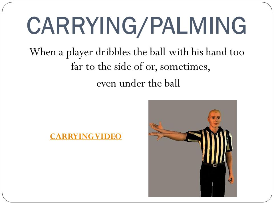 CARRYING/PALMING When a player dribbles the ball with his hand too far to the side of or, sometimes, even under the ball