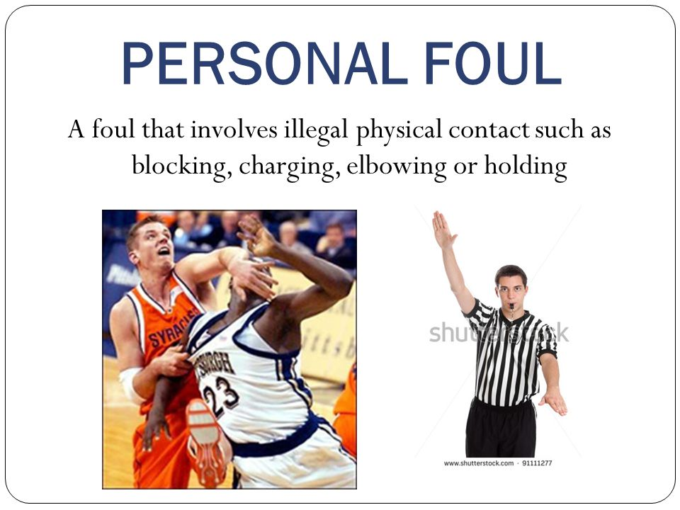 PERSONAL FOUL A foul that involves illegal physical contact such as blocking, charging, elbowing or holding.