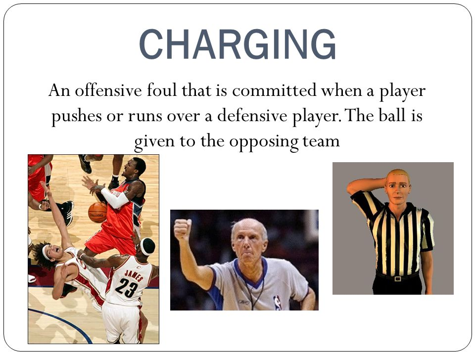 CHARGING An offensive foul that is committed when a player pushes or runs over a defensive player. The ball is given to the opposing team.