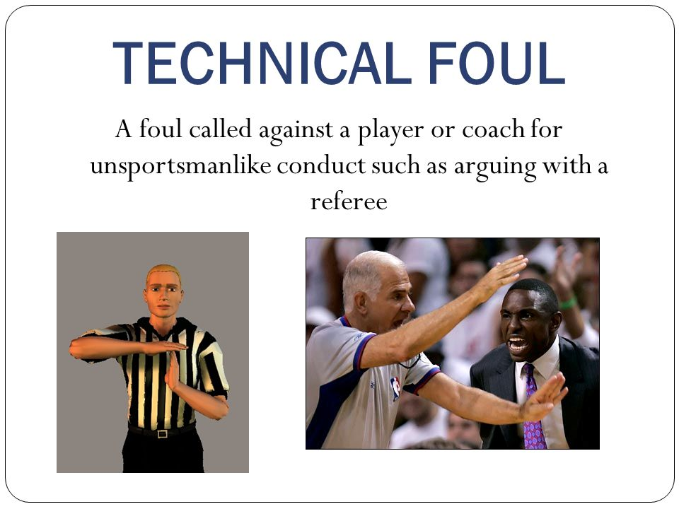 TECHNICAL FOUL A foul called against a player or coach for unsportsmanlike conduct such as arguing with a referee.