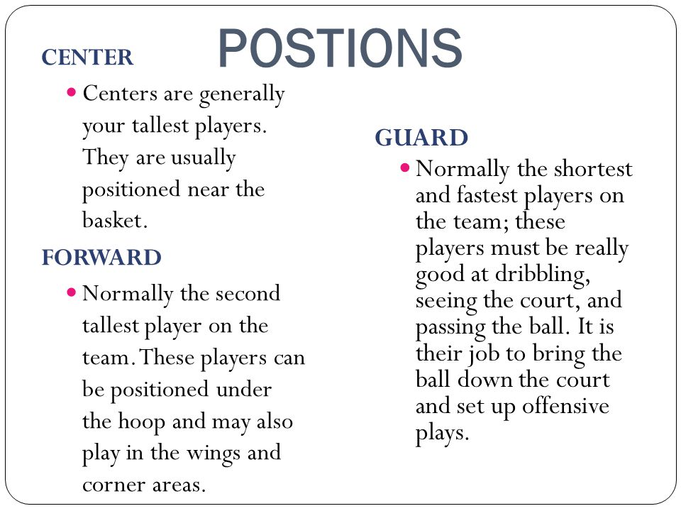 POSTIONS CENTER. Centers are generally your tallest players. They are usually positioned near the basket.