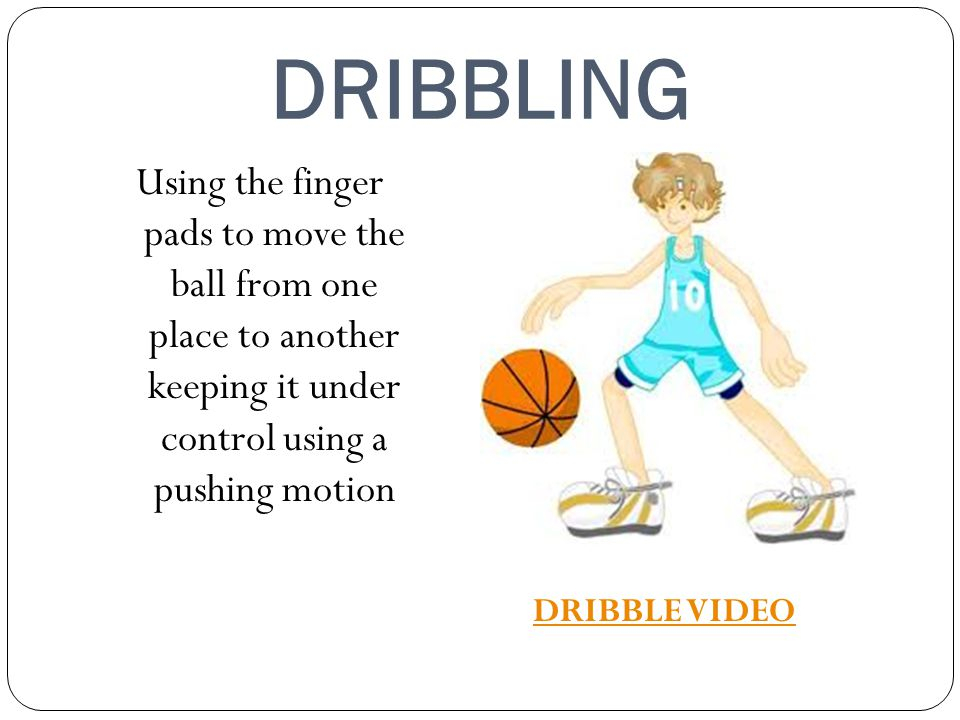 DRIBBLING Using the finger pads to move the ball from one place to another keeping it under control using a pushing motion.