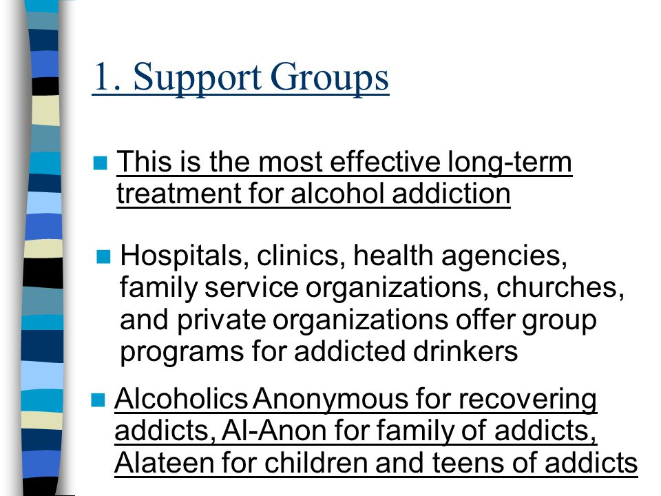 1. Support Groups This is the most effective long-term treatment for alcohol addiction.