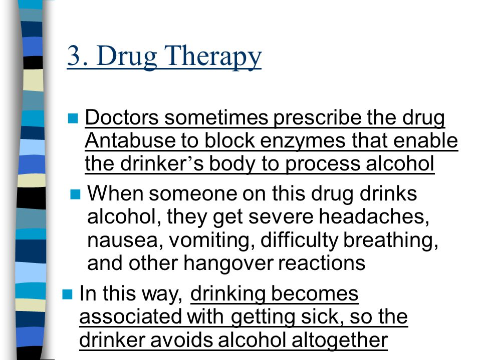 3. Drug Therapy Doctors sometimes prescribe the drug Antabuse to block enzymes that enable the drinker's body to process alcohol.