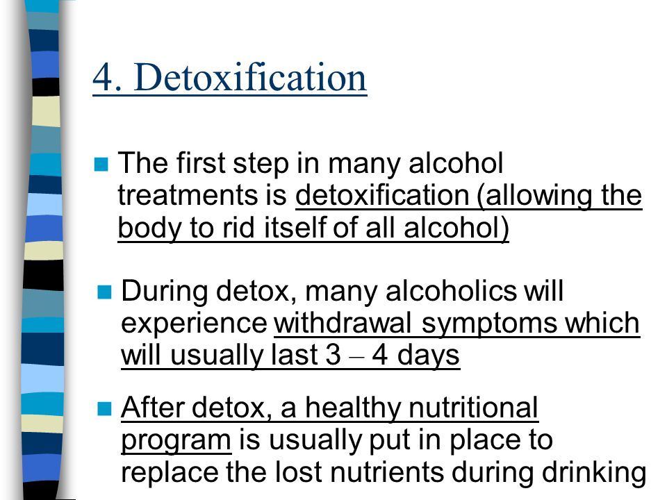 4. Detoxification The first step in many alcohol treatments is detoxification (allowing the body to rid itself of all alcohol)