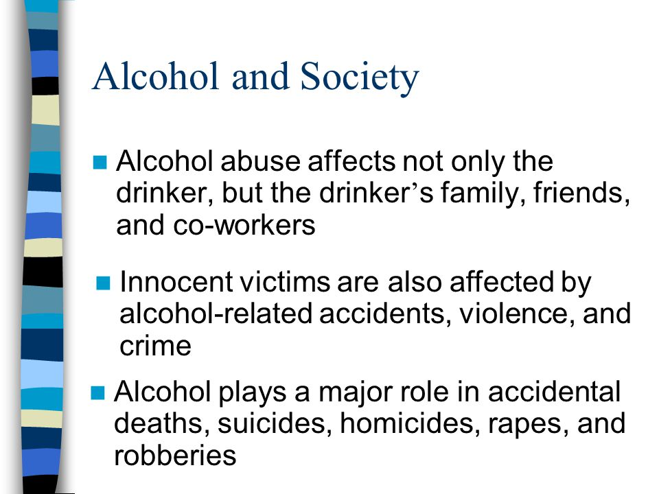 Alcohol and Society Alcohol abuse affects not only the drinker, but the drinker's family, friends, and co-workers.