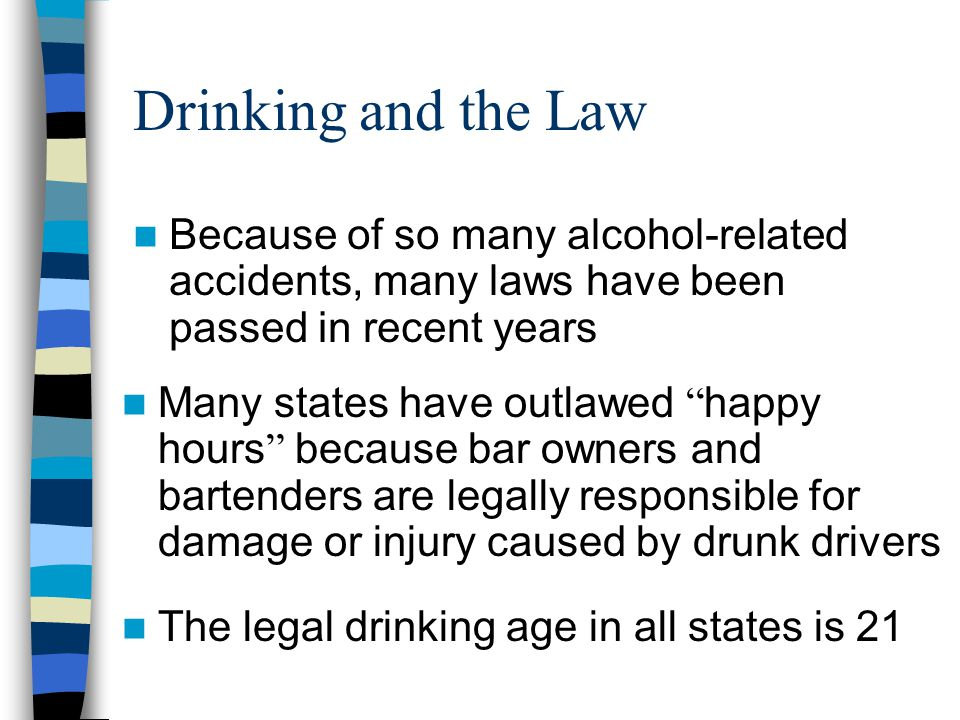 Drinking and the Law Because of so many alcohol-related accidents, many laws have been passed in recent years.