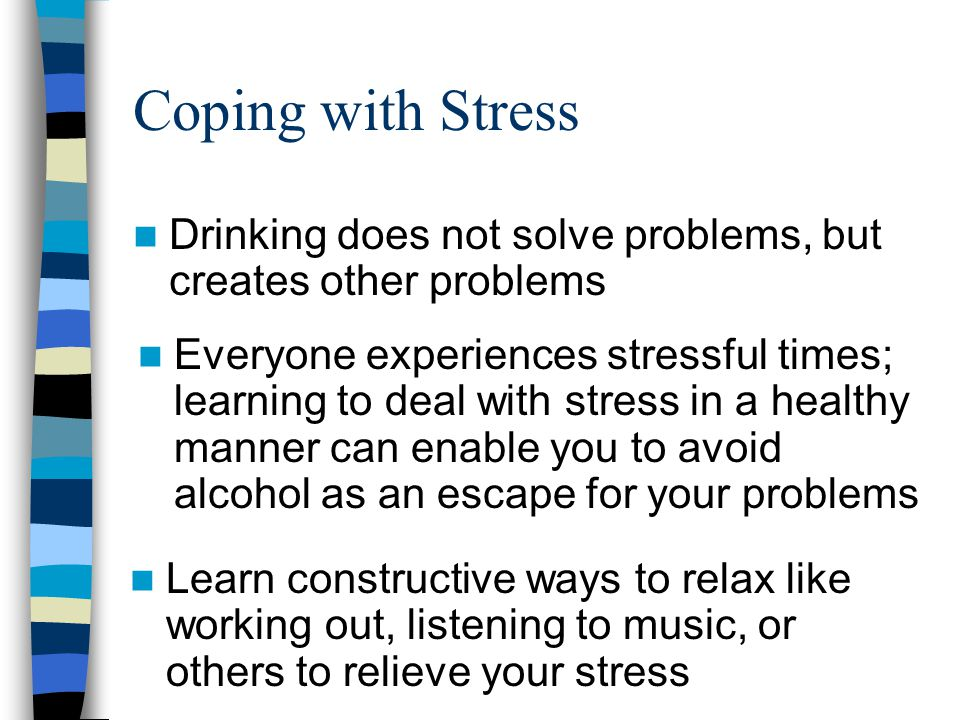 Coping with Stress Drinking does not solve problems, but creates other problems.