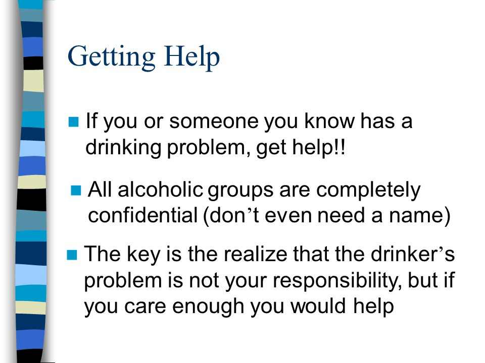 Getting Help If you or someone you know has a drinking problem, get help!! All alcoholic groups are completely confidential (don't even need a name)