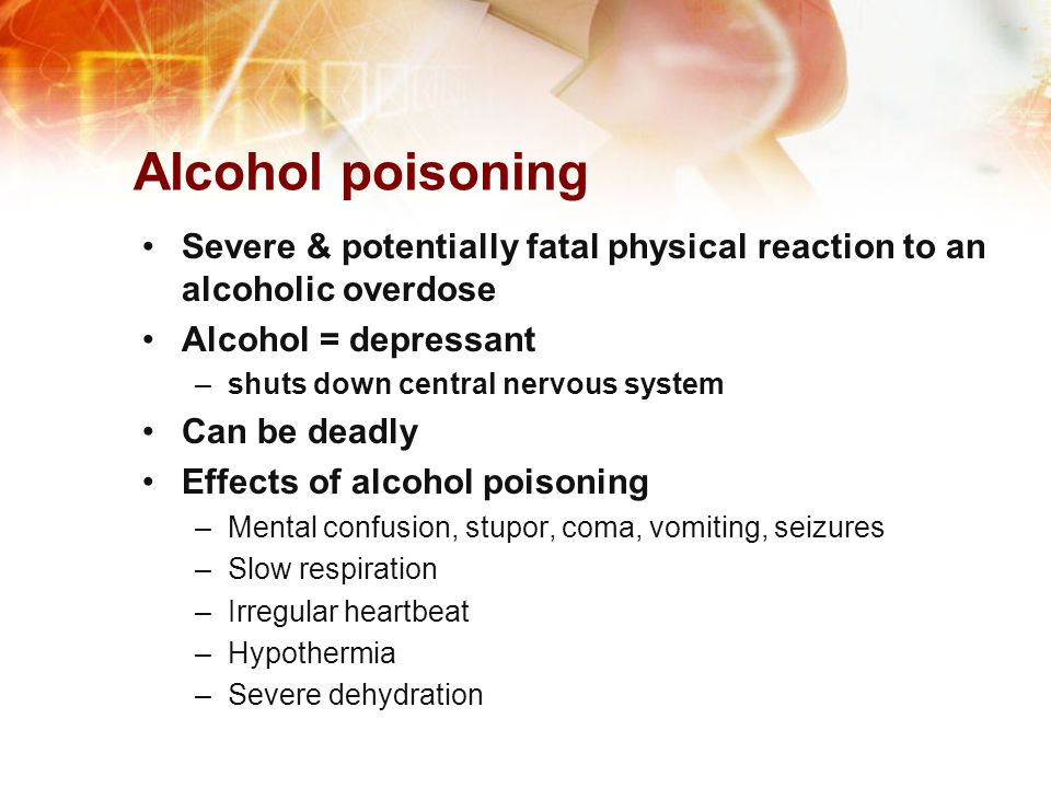 Alcohol poisoning Severe & potentially fatal physical reaction to an alcoholic overdose. Alcohol = depressant.