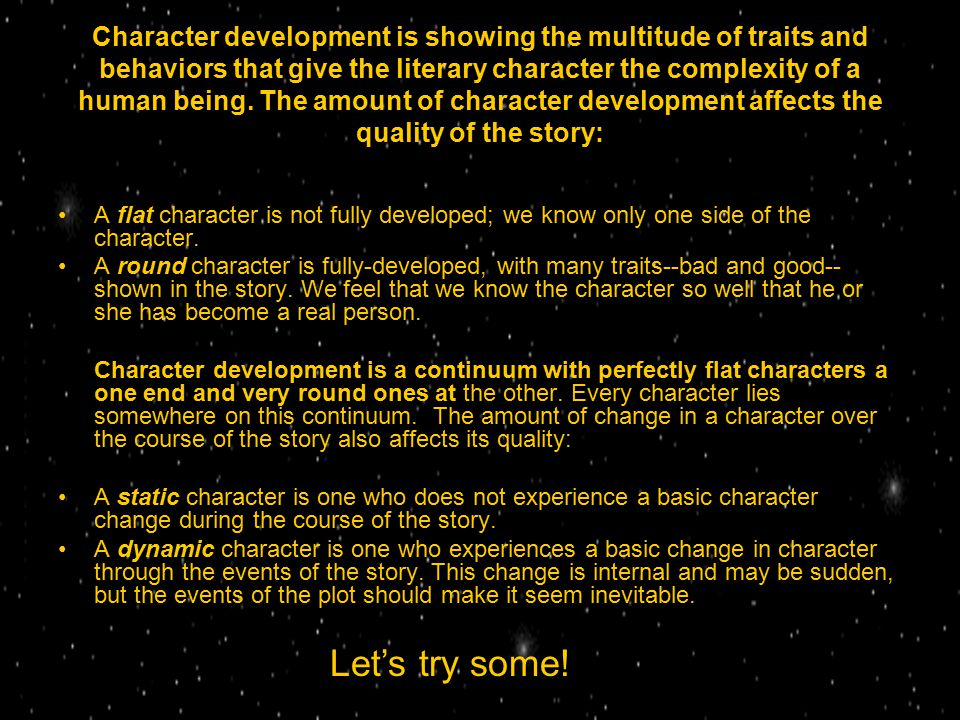 Character development is showing the multitude of traits and behaviors that give the literary character the complexity of a human being. The amount of character development affects the quality of the story: