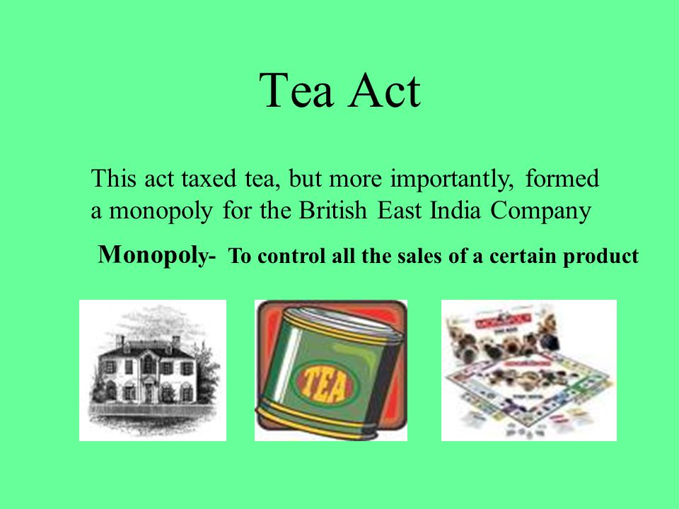 Tea Act This act taxed tea, but more importantly, formed