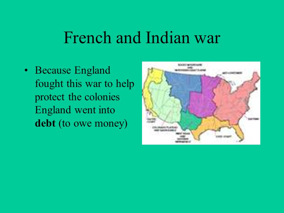 French and Indian war Because England fought this war to help protect the colonies England went into debt (to owe money)
