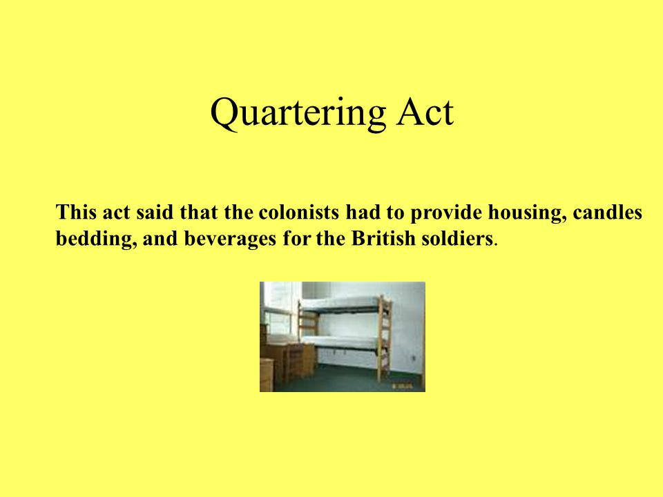 Quartering Act This act said that the colonists had to provide housing, candles.