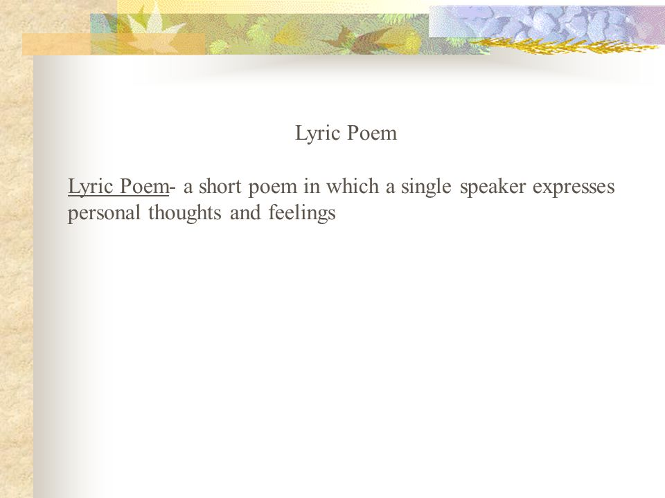Lyric Poem Lyric Poem- a short poem in which a single speaker expresses personal thoughts and feelings.
