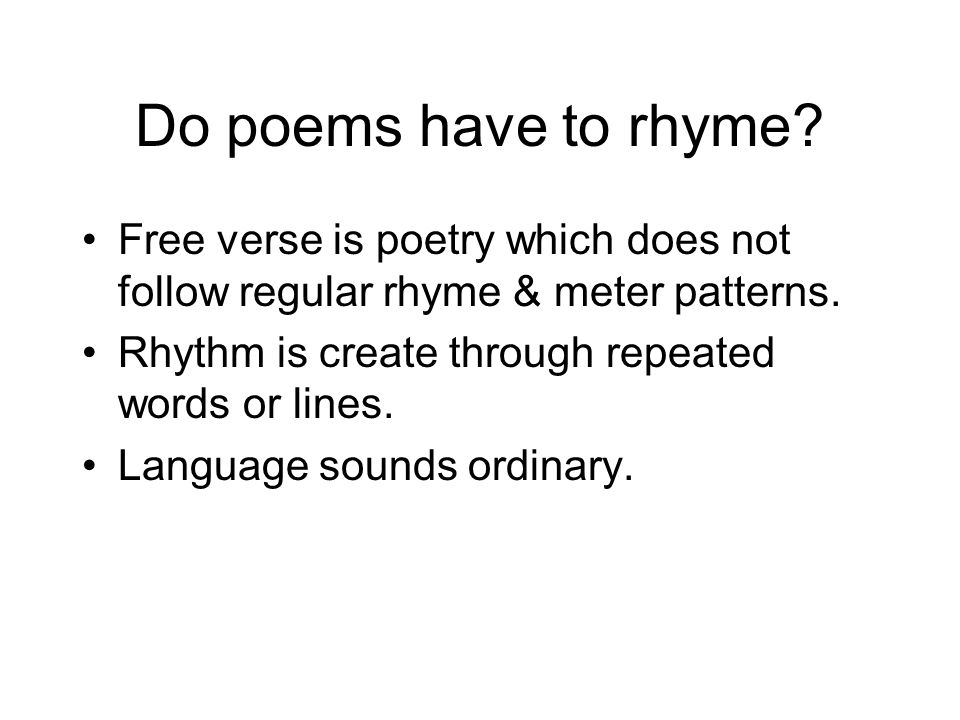 Do poems have to rhyme Free verse is poetry which does not follow regular rhyme & meter patterns. Rhythm is create through repeated words or lines.