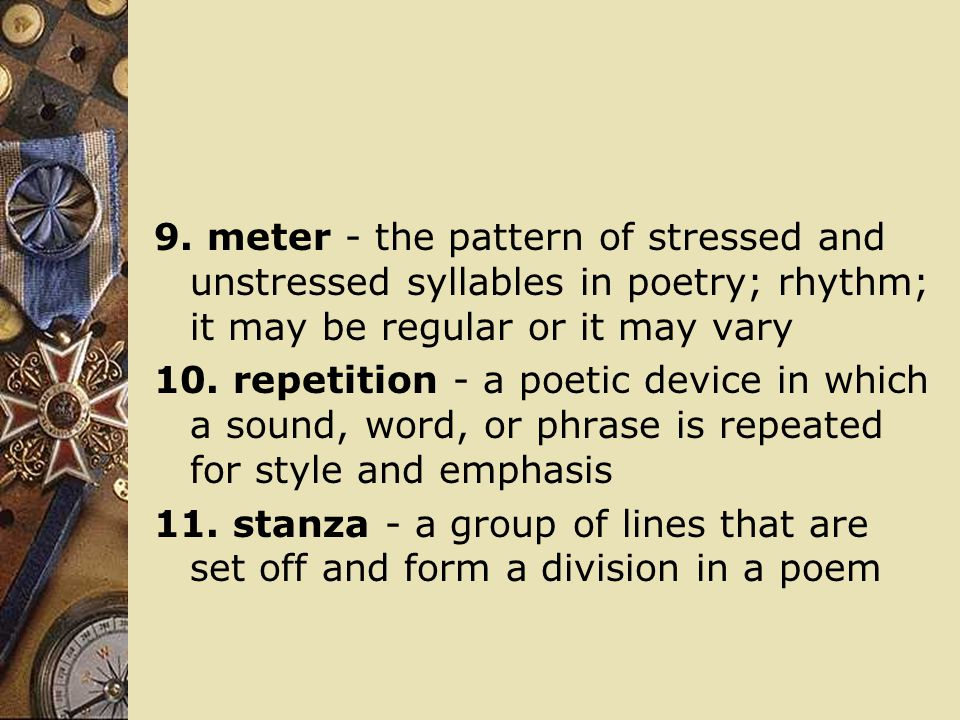 9. meter - the pattern of stressed and unstressed syllables in poetry; rhythm; it may be regular or it may vary