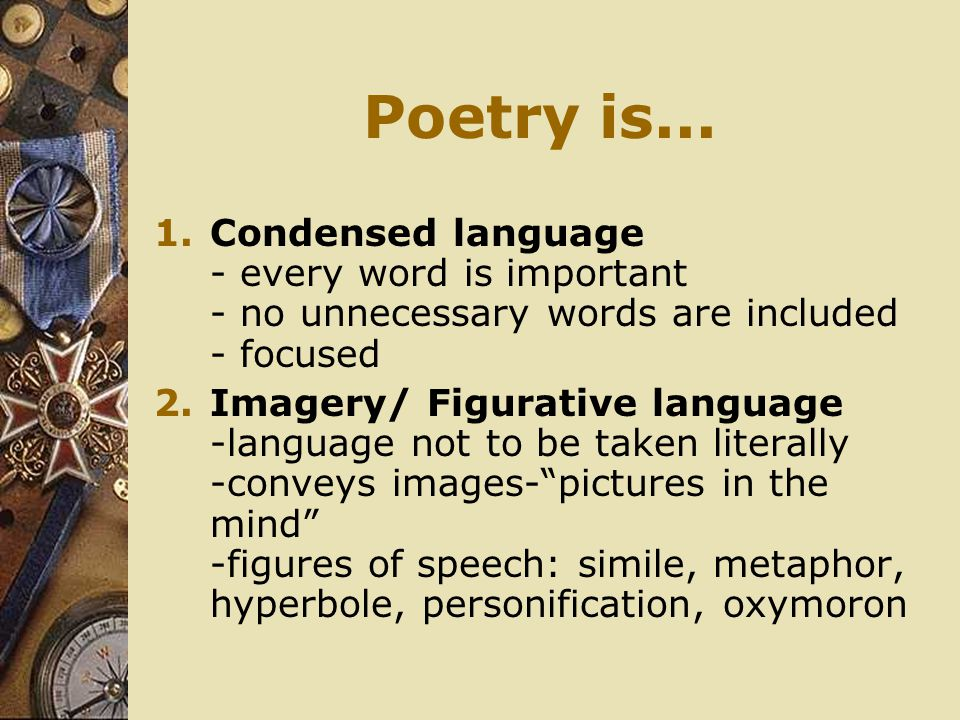 Poetry is... Condensed language - every word is important - no unnecessary words are included - focused.