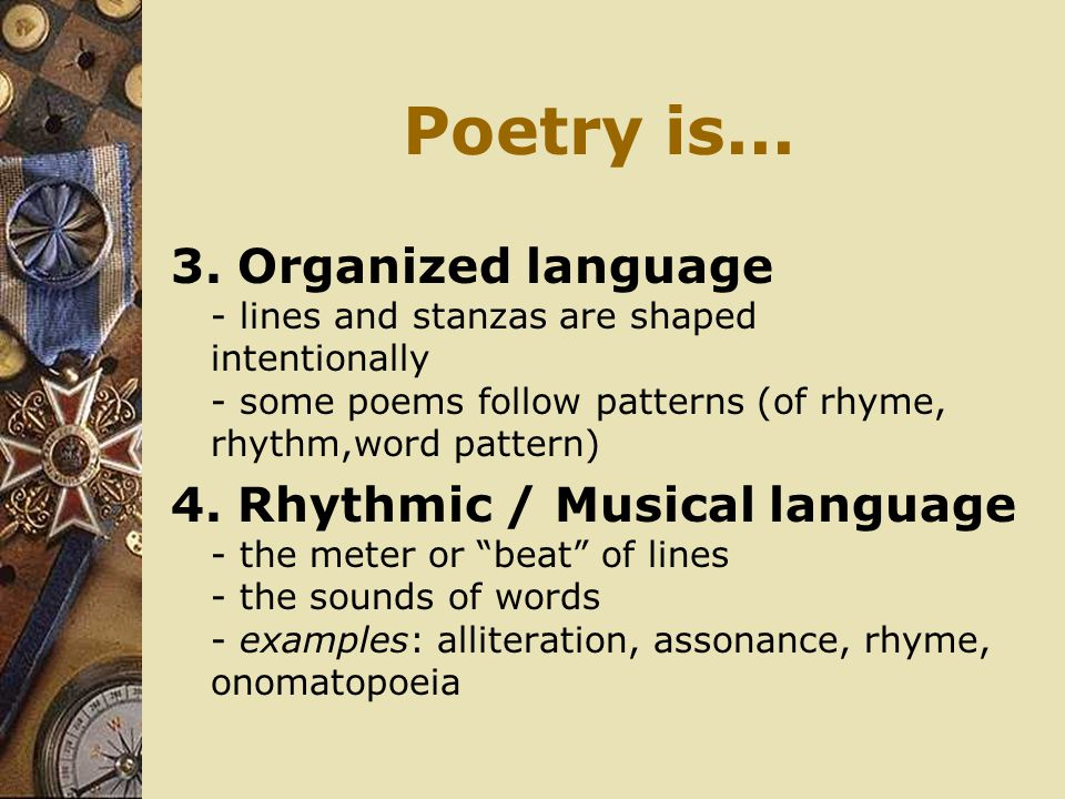 Poetry is Organized language - lines and stanzas are shaped intentionally - some poems follow patterns (of rhyme, rhythm,word pattern)