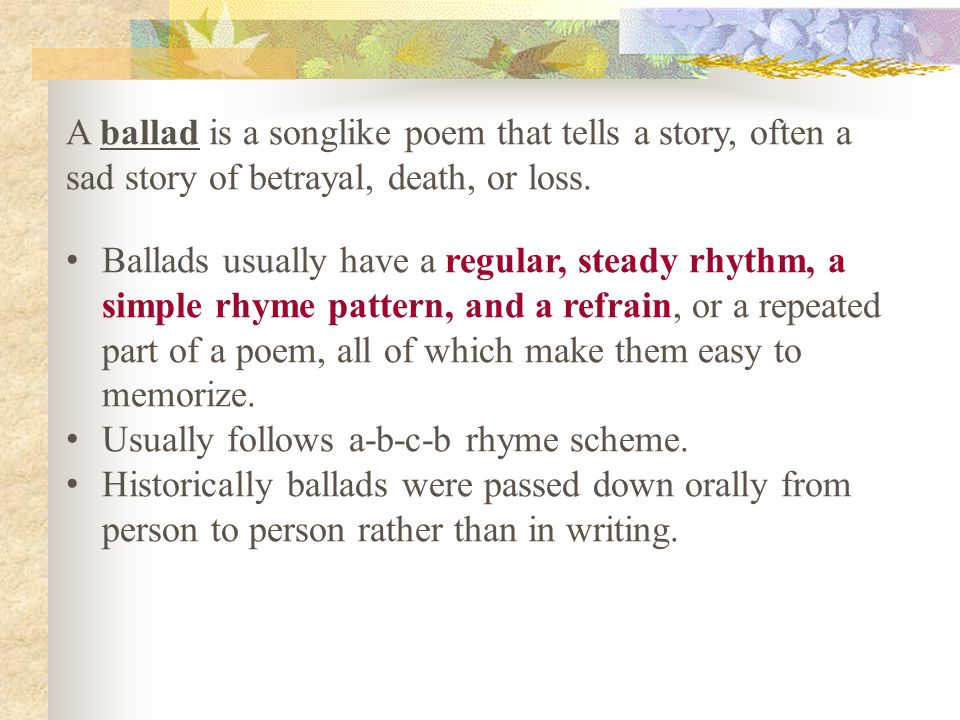 A ballad is a songlike poem that tells a story, often a sad story of betrayal, death, or loss.