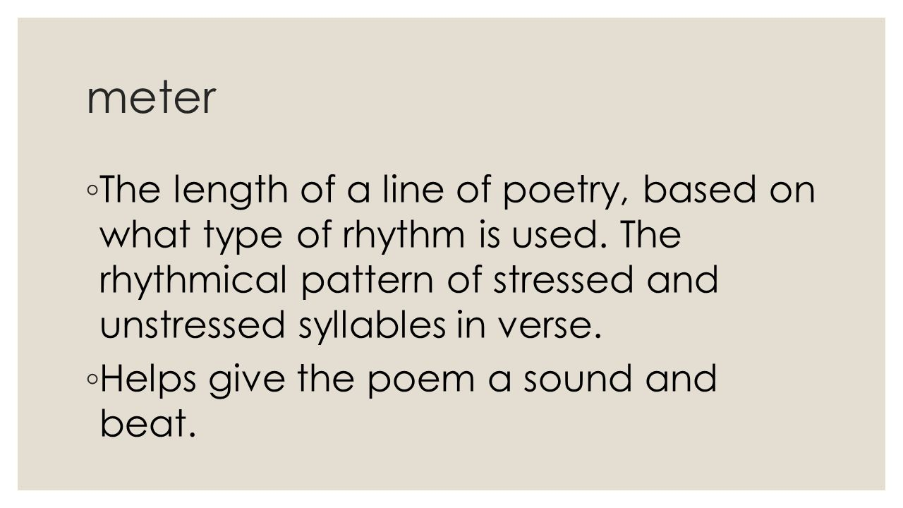 meter The length of a line of poetry, based on what type of rhythm is used. The rhythmical pattern of stressed and unstressed syllables in verse.