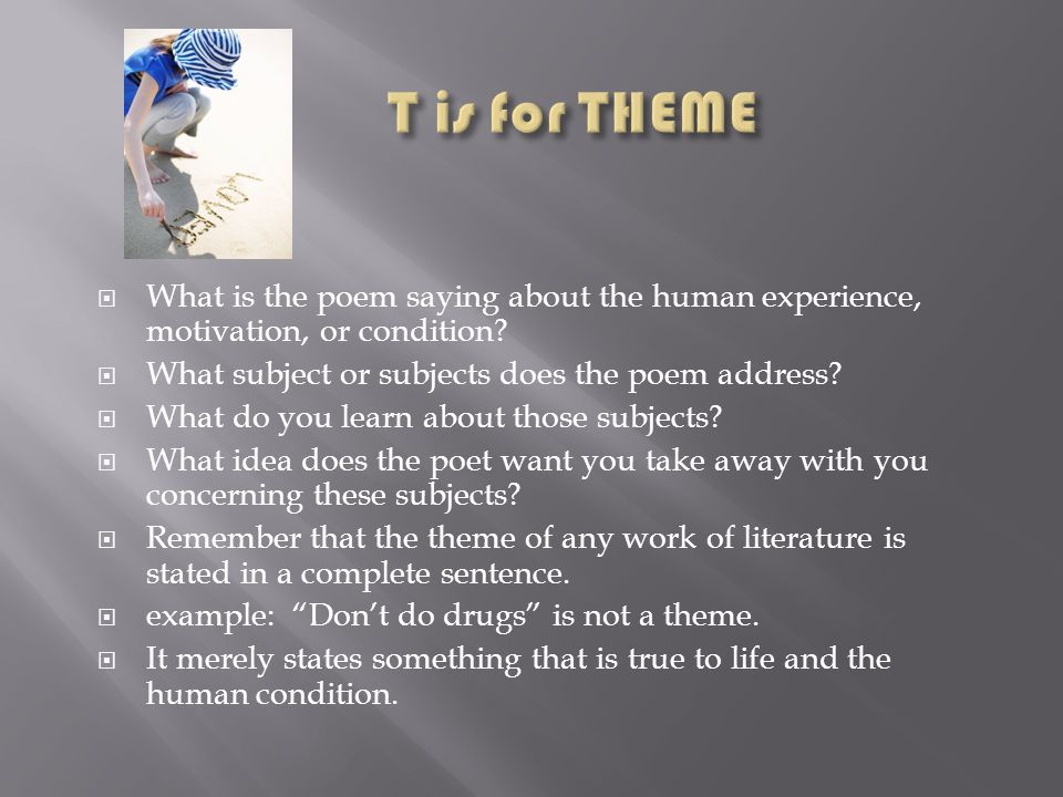 T is for THEME What is the poem saying about the human experience, motivation, or condition What subject or subjects does the poem address