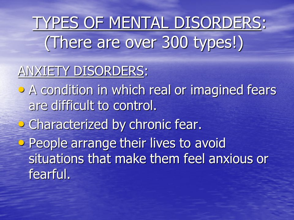 TYPES OF MENTAL DISORDERS: (There are over 300 types!)