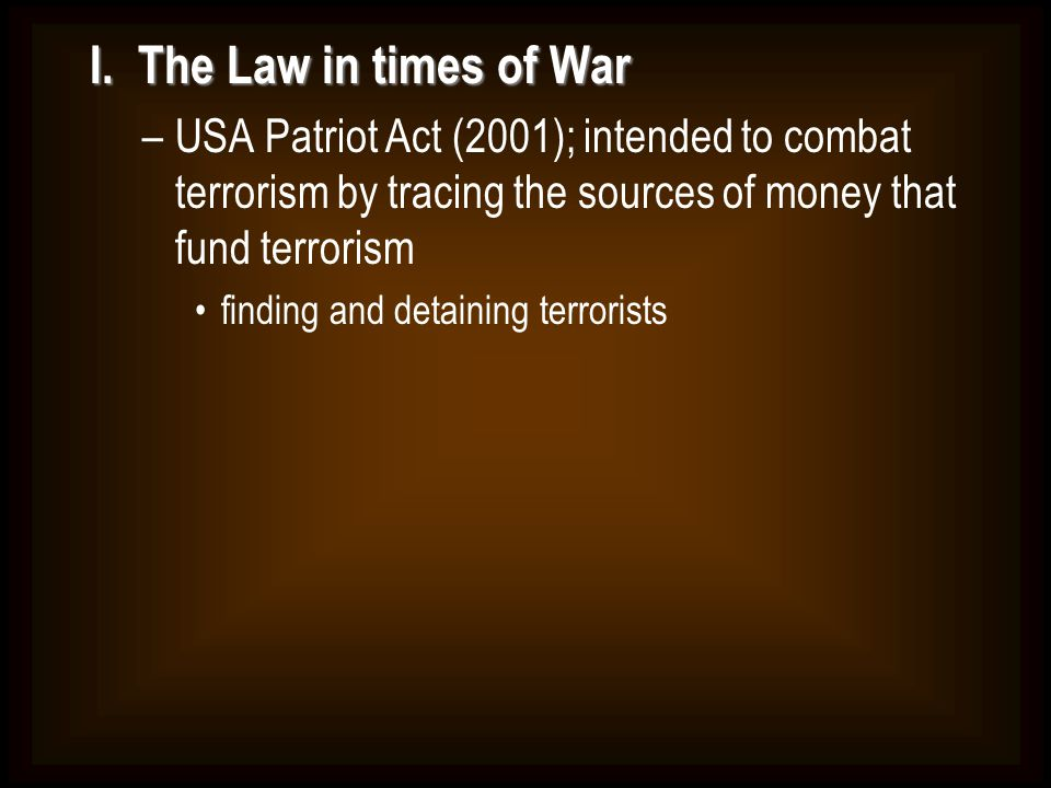 I. The Law in times of War USA Patriot Act (2001); intended to combat terrorism by tracing the sources of money that fund terrorism.