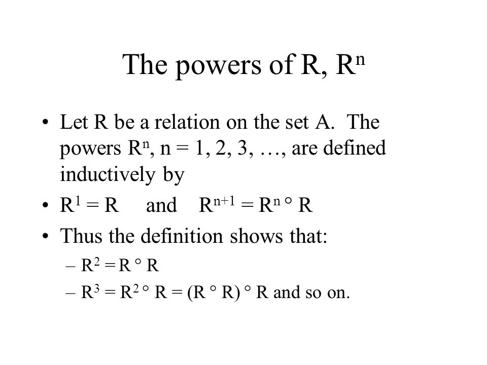 The powers of R, Rn Let R be a relation on the set A. The powers Rn, n = 1, 2, 3, …, are defined inductively by.