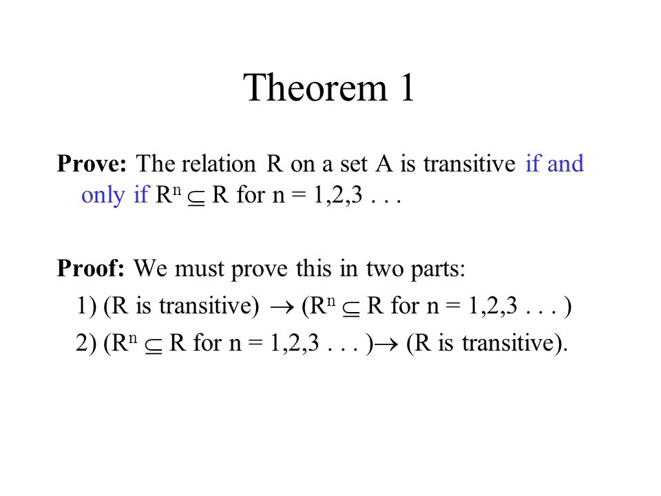 Theorem 1 Prove: The relation R on a set A is transitive if and only if Rn  R for n = 1,2, Proof: We must prove this in two parts: