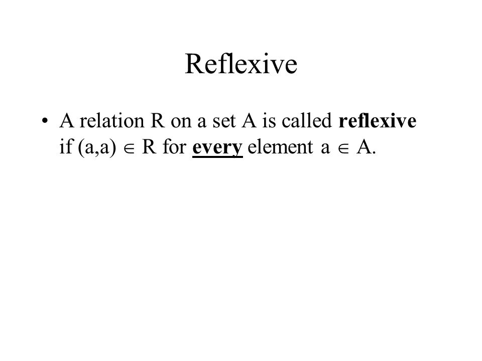 Reflexive A relation R on a set A is called reflexive if (a,a)  R for every element a  A.