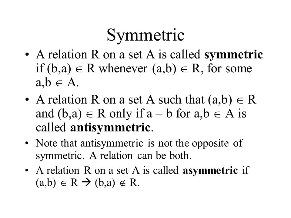 Symmetric A relation R on a set A is called symmetric if (b,a)  R whenever (a,b)  R, for some a,b  A.