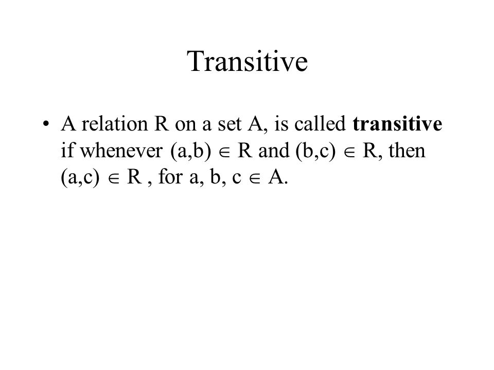 Transitive A relation R on a set A, is called transitive if whenever (a,b)  R and (b,c)  R, then (a,c)  R , for a, b, c  A.