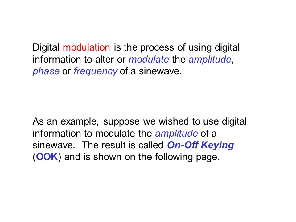 Digital modulation is the process of using digital information to alter or modulate the amplitude, phase or frequency of a sinewave.