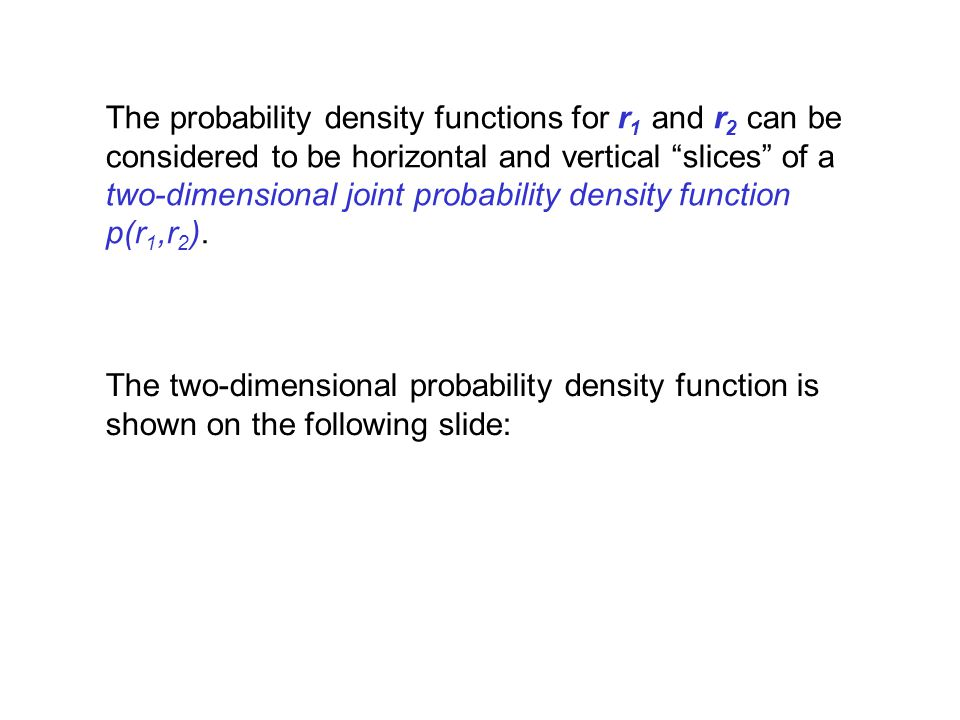 The probability density functions for r1 and r2 can be considered to be horizontal and vertical slices of a two-dimensional joint probability density function p(r1,r2).