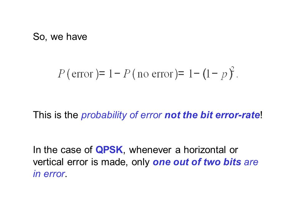 So, we have This is the probability of error not the bit error-rate!