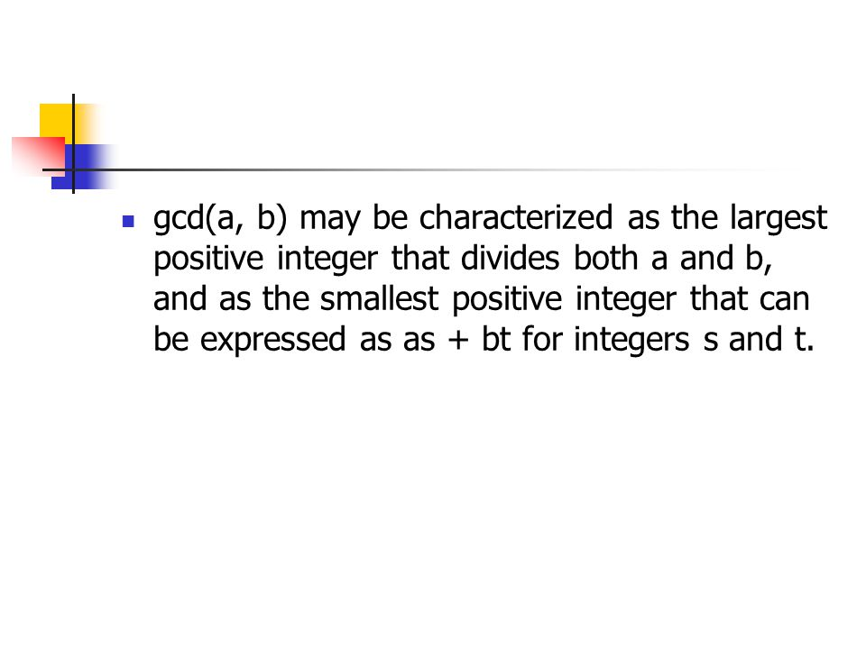 gcd(a, b) may be characterized as the largest positive integer that divides both a and b, and as the smallest positive integer that can be expressed as as + bt for integers s and t.