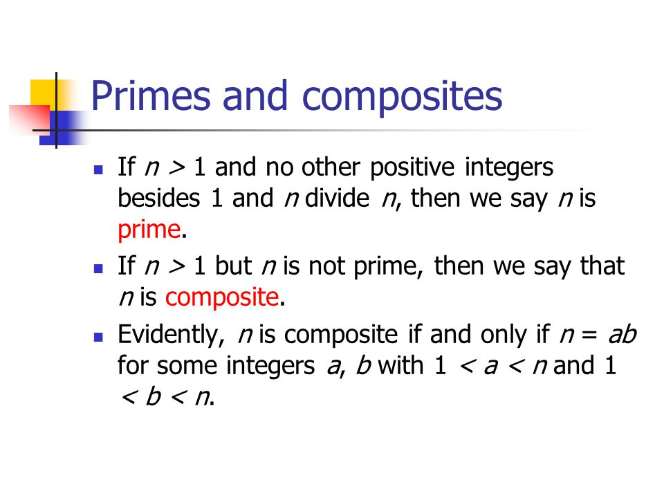 Primes and composites If n > 1 and no other positive integers besides 1 and n divide n, then we say n is prime.