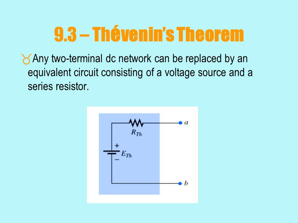 9.3 – Thévenin's Theorem Any two-terminal dc network can be replaced by an equivalent circuit consisting of a voltage source and a series resistor.