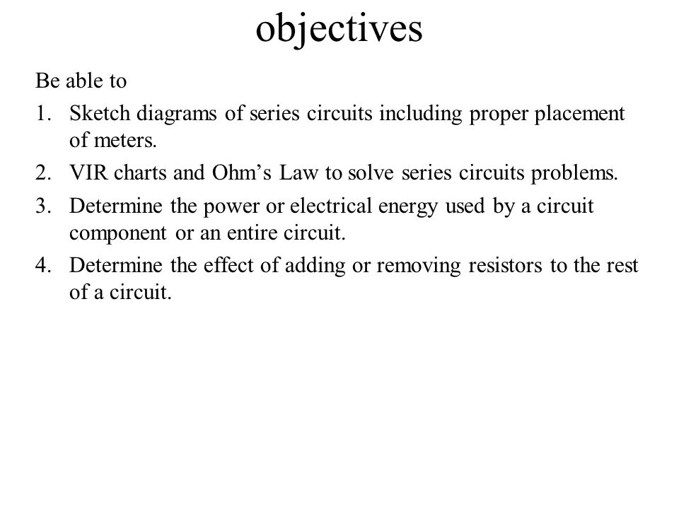 objectives Be able to. Sketch diagrams of series circuits including proper placement of meters.