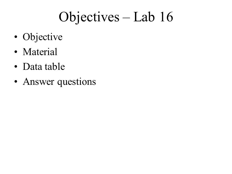 Objectives – Lab 16 Objective Material Data table Answer questions