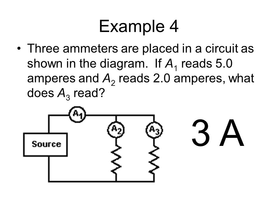 Example 4 Three ammeters are placed in a circuit as shown in the diagram. If A1 reads 5.0 amperes and A2 reads 2.0 amperes, what does A3 read